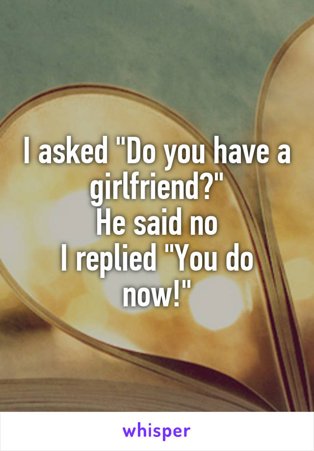 "I asked ""Do you have a girlfriend?"" He said no I replied ""You do now!"""