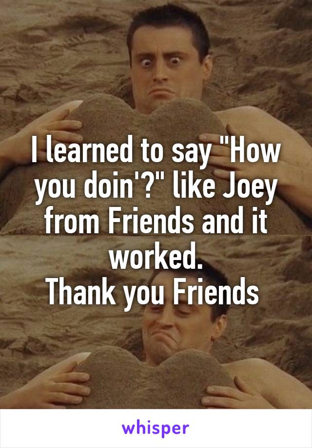 """I learned to say """"How you doin'?"""" like Joey from Friends and it worked. Thank you Friends"""
