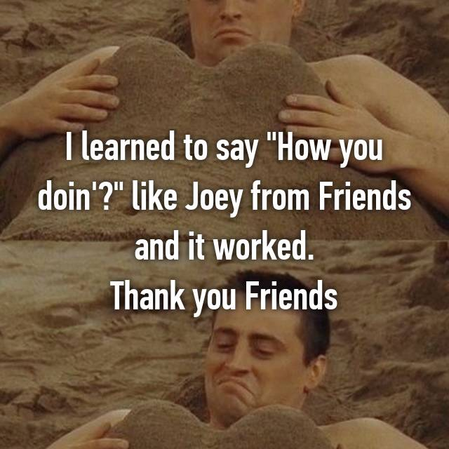 "I learned to say ""How you doin'?"" like Joey from Friends and it worked. Thank you Friends"