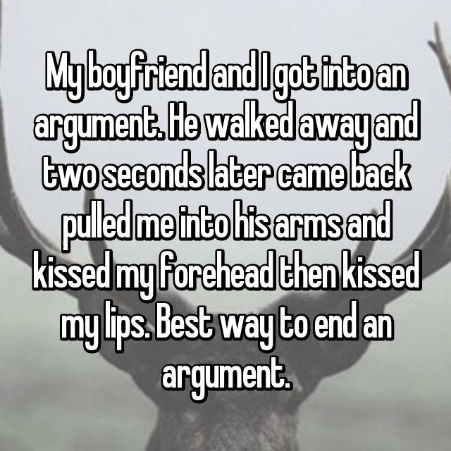 My boyfriend and I got into an argument. He walked away and two seconds later came back pulled me into his arms and kissed my forehead then kissed my lips. Best way to end an argument.