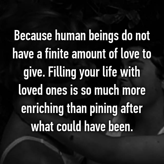 Because human beings do not have a finite amount of love to give. Filling your life with loved ones is so much more enriching than pining after what could have been.