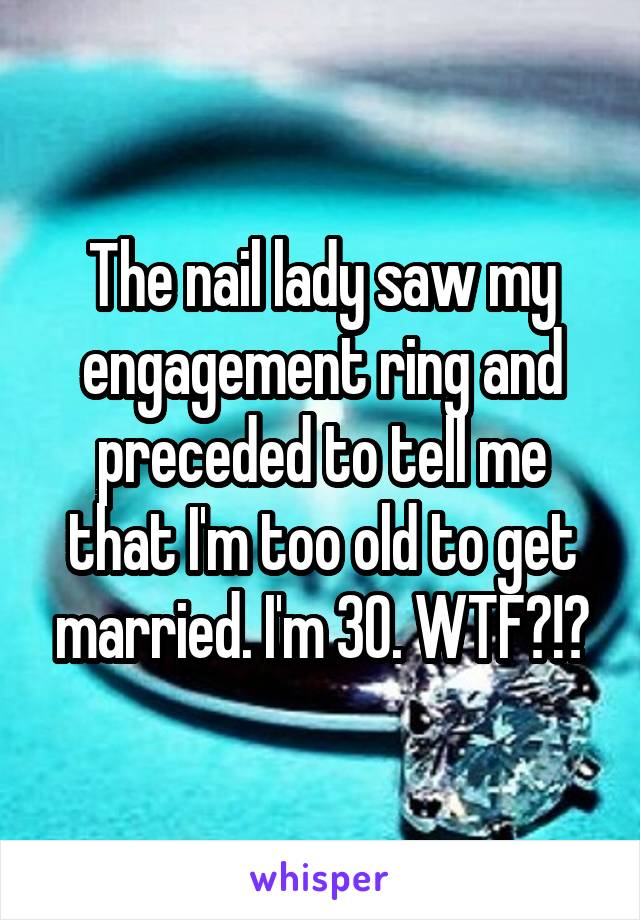The nail lady saw my engagement ring and preceded to tell me that I'm too old to get married. I'm 30. WTF?!?