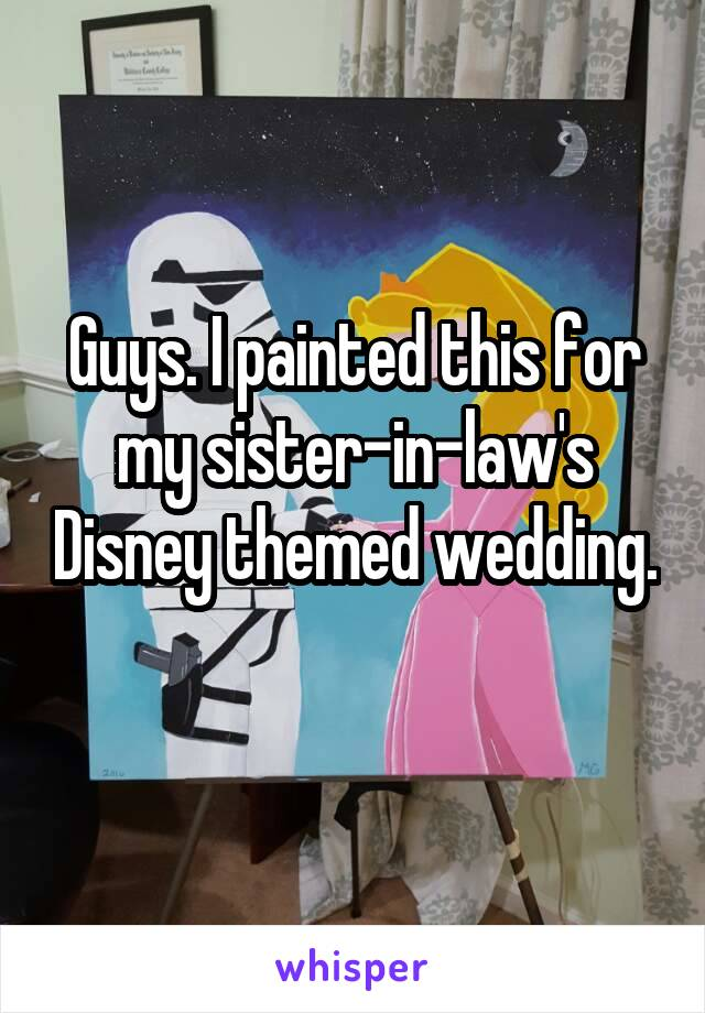 Guys. I painted this for my sister-in-law's Disney themed wedding.