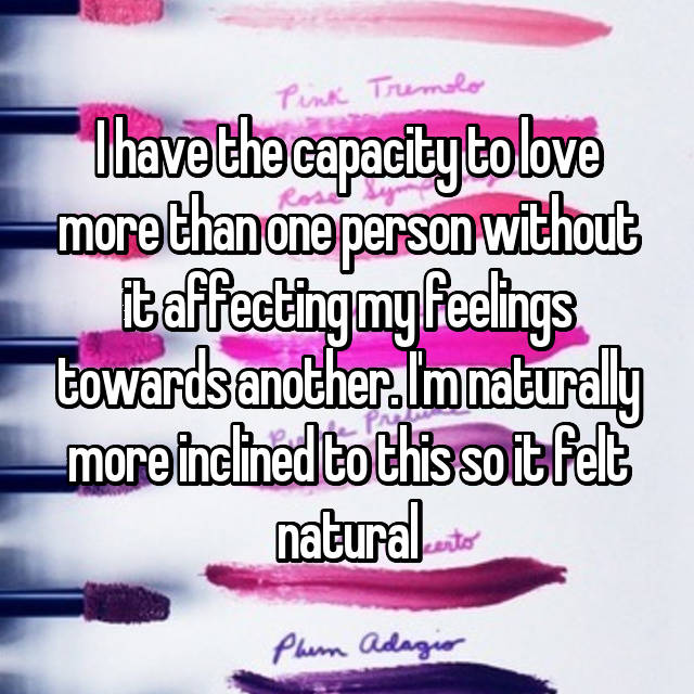 I have the capacity to love more than one person without it affecting my feelings towards another. I'm naturally more inclined to this so it felt natural