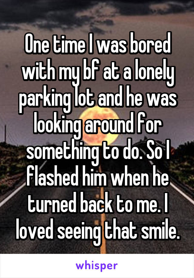 One time I was bored with my bf at a lonely parking lot and he was looking around for something to do. So I flashed him when he turned back to me. I loved seeing that smile.