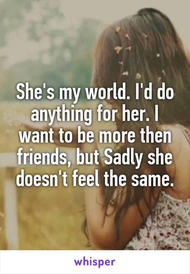 She's my world. I'd do anything for her. I want to be more then friends, but Sadly she doesn't feel the same.