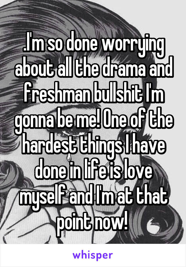 .I'm so done worrying about all the drama and freshman bullshit I'm gonna be me! One of the hardest things I have done in life is love myself and I'm at that point now!