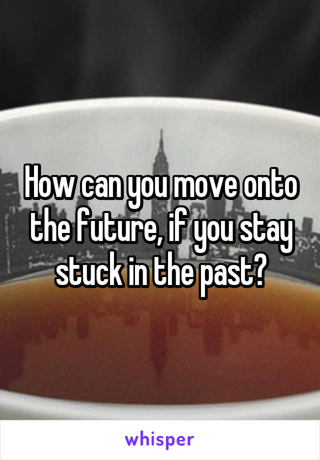How can you move onto the future, if you stay stuck in the past?