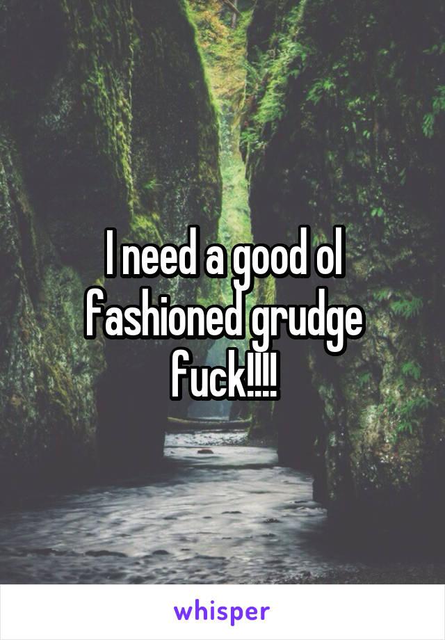 I need a good ol fashioned grudge fuck!!!!