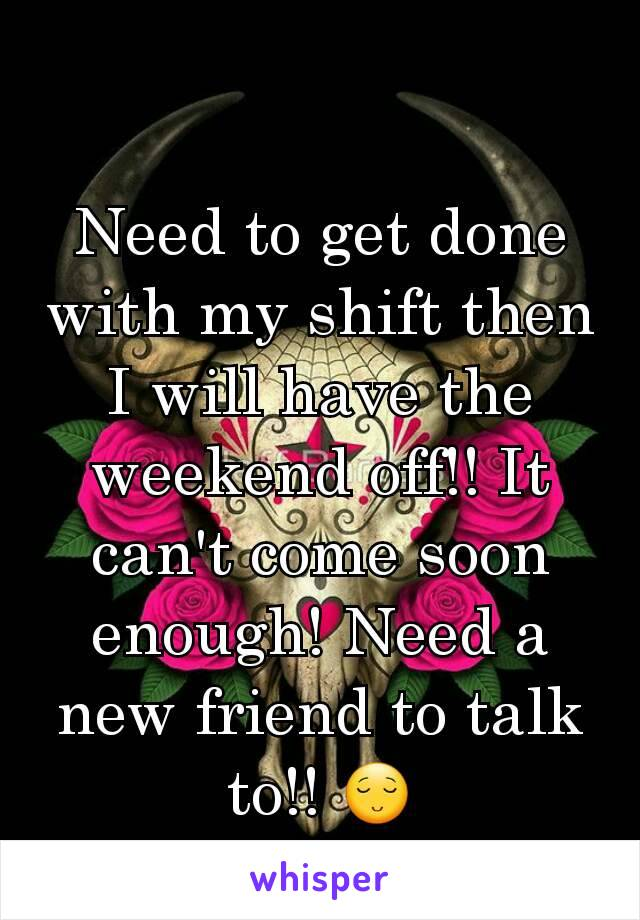 Need to get done with my shift then I will have the weekend off!! It can't come soon enough! Need a new friend to talk to!! 😌