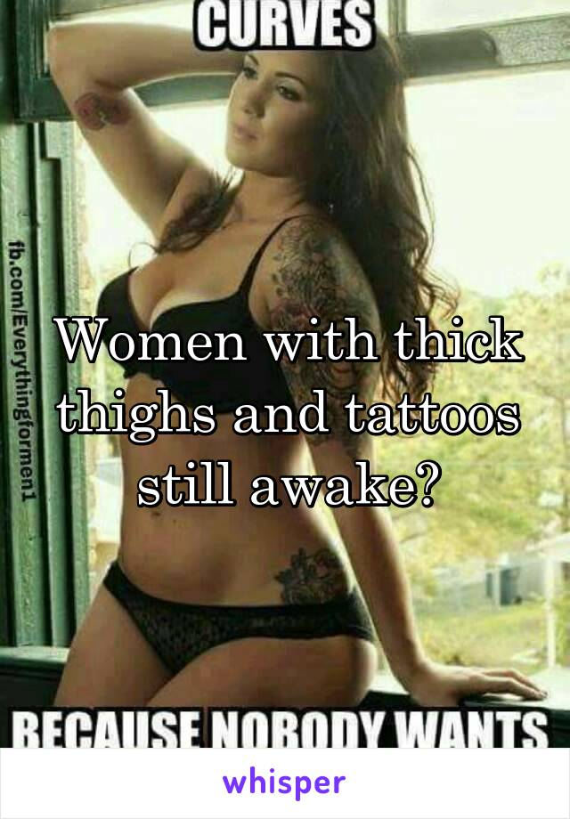 Women with thick thighs and tattoos still awake?
