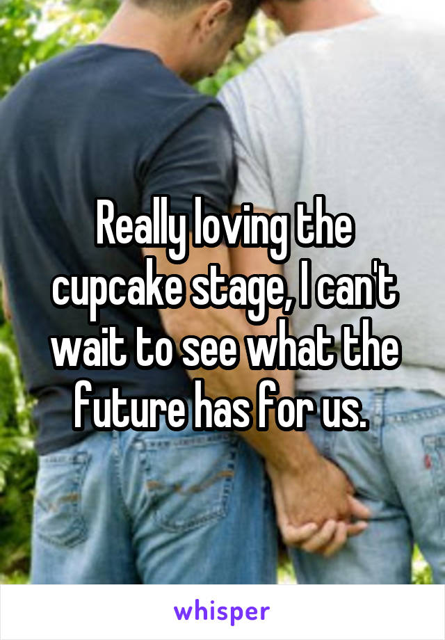 Really loving the cupcake stage, I can't wait to see what the future has for us.