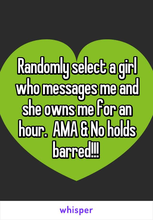 Randomly select a girl who messages me and she owns me for an hour.  AMA & No holds barred!!!