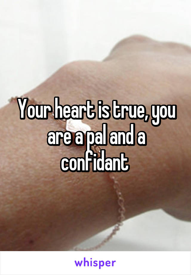 Your heart is true, you are a pal and a confidant