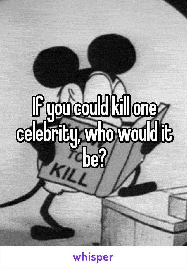 If you could kill one celebrity, who would it be?