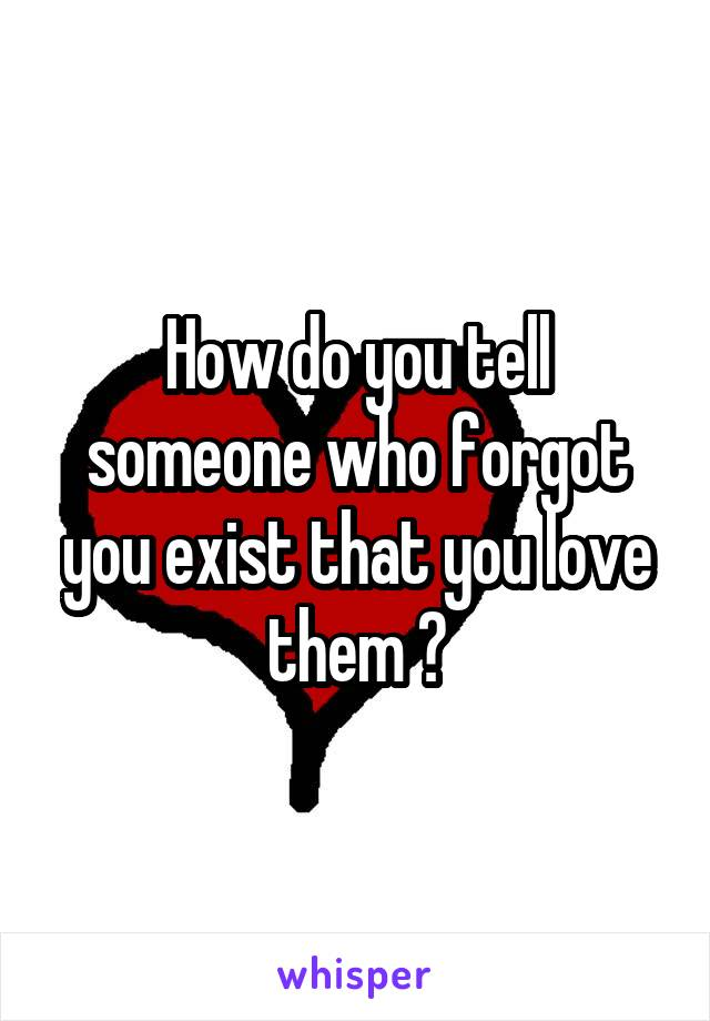 How do you tell someone who forgot you exist that you love them ?