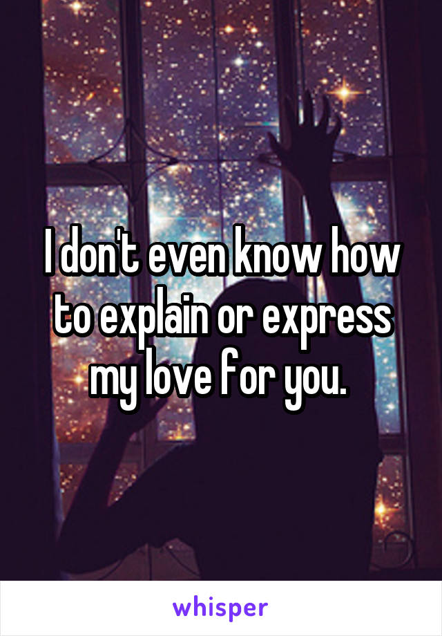 I don't even know how to explain or express my love for you.