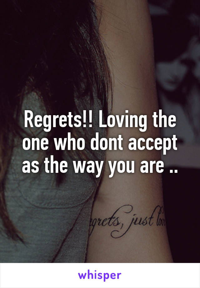 Regrets!! Loving the one who dont accept as the way you are ..