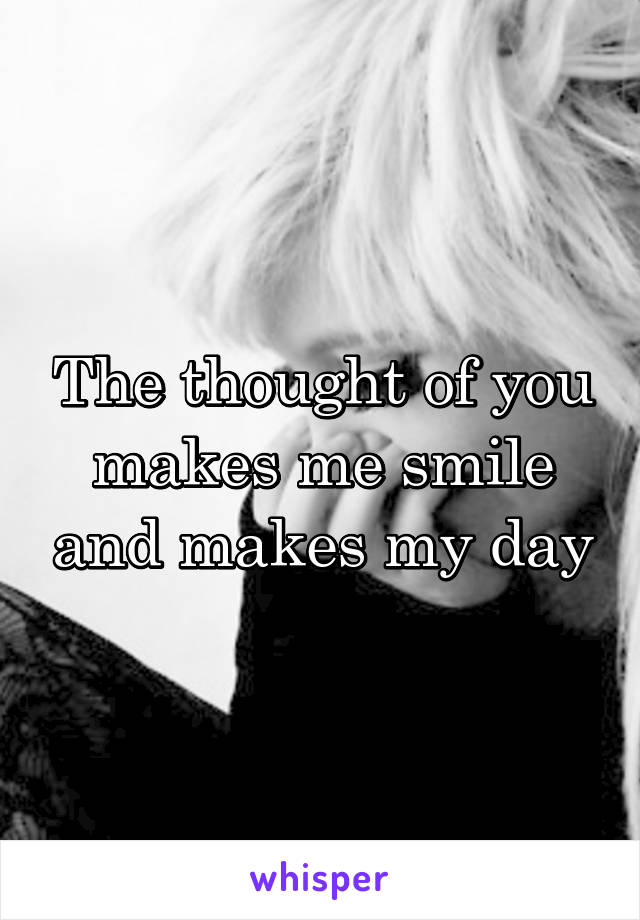 The thought of you makes me smile and makes my day