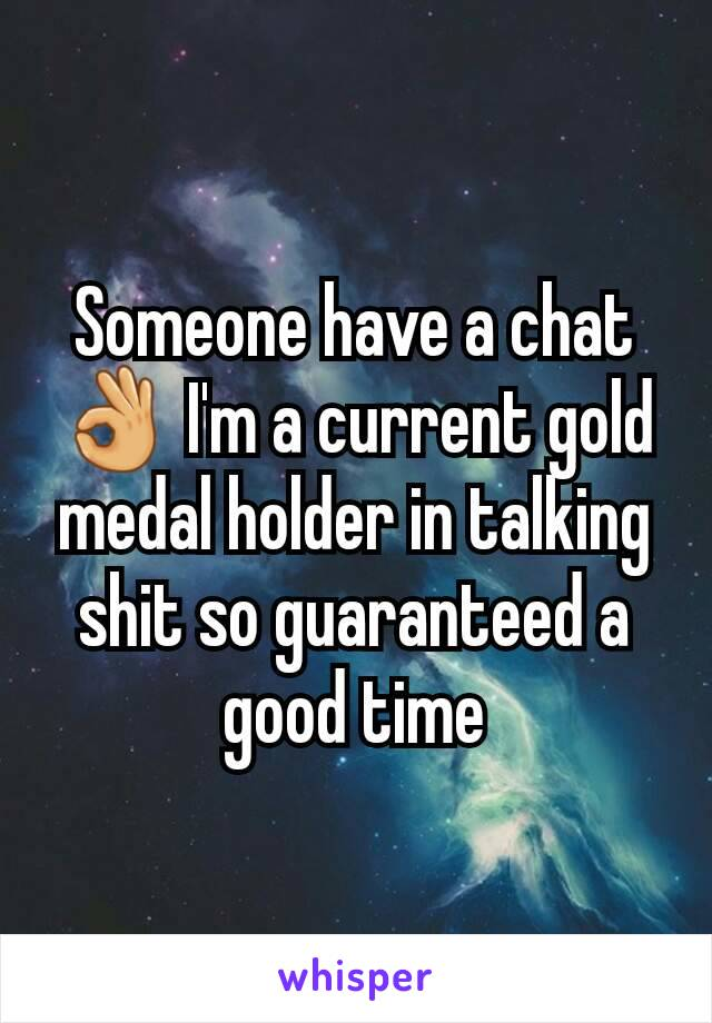 Someone have a chat 👌 I'm a current gold medal holder in talking shit so guaranteed a good time