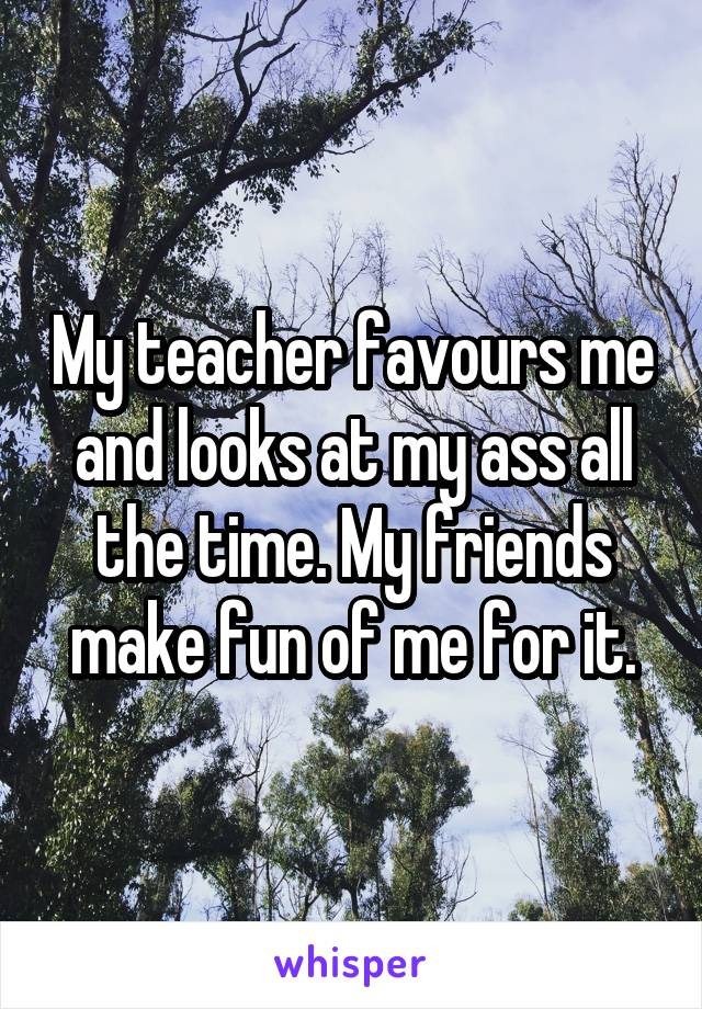 My teacher favours me and looks at my ass all the time. My friends make fun of me for it.
