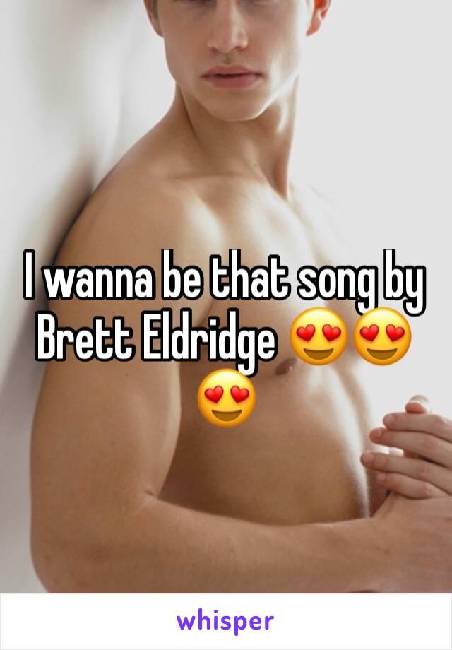 I wanna be that song by Brett Eldridge 😍😍😍