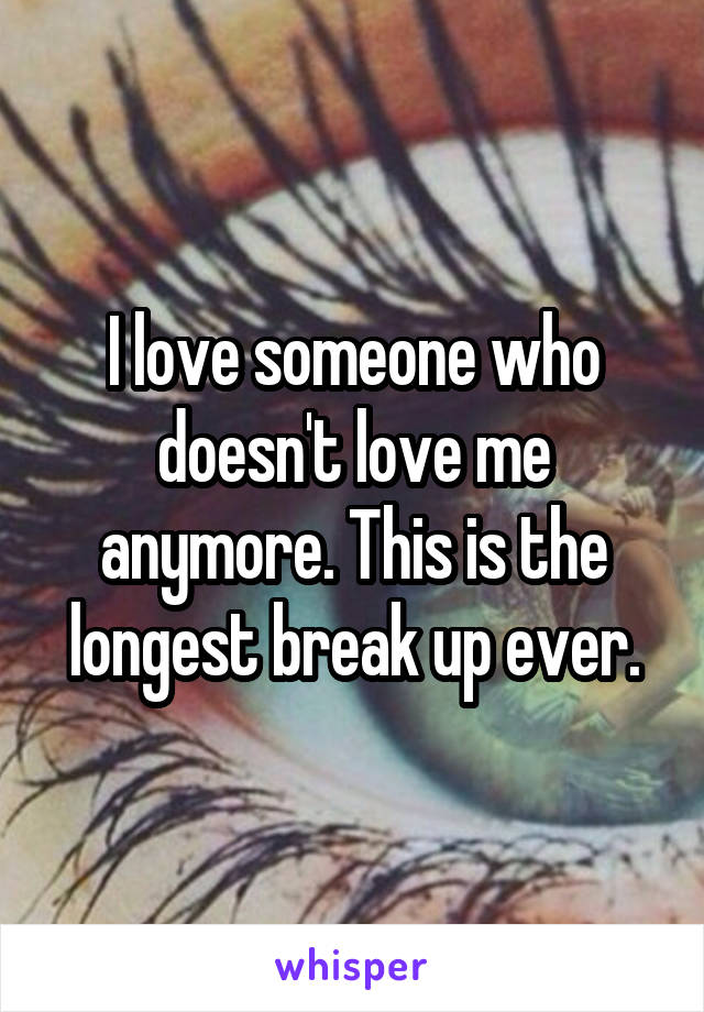 I love someone who doesn't love me anymore. This is the longest break up ever.