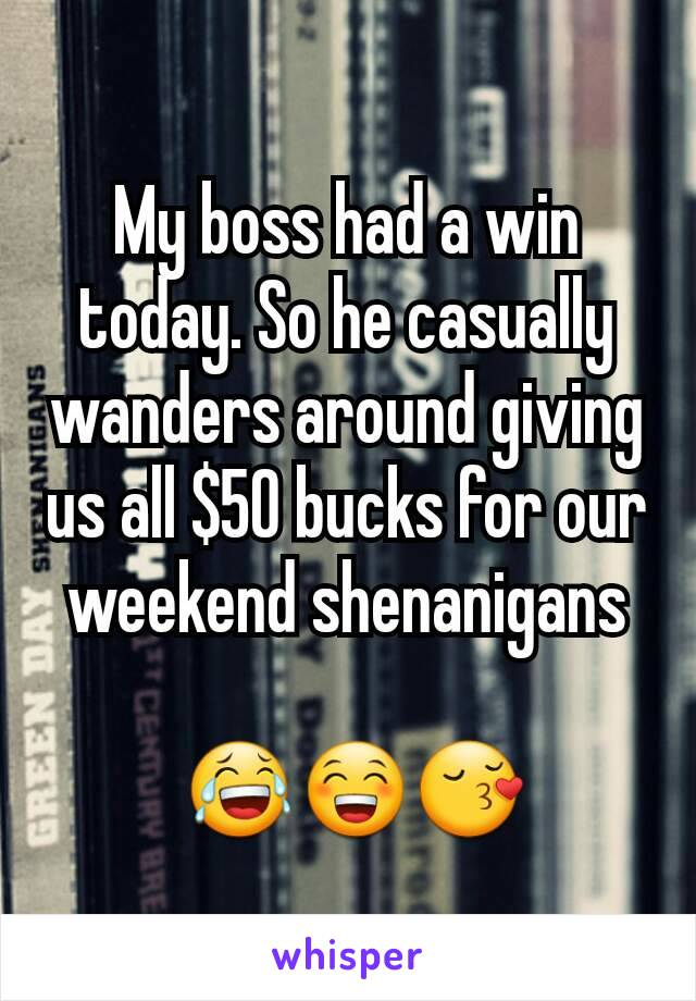 My boss had a win today. So he casually wanders around giving us all $50 bucks for our weekend shenanigans   😂😁😚