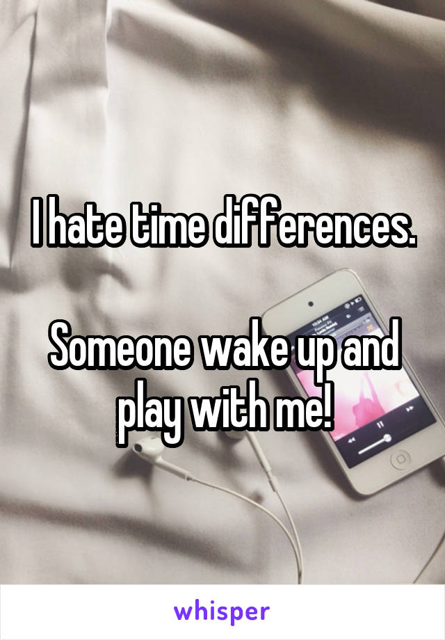 I hate time differences.  Someone wake up and play with me!