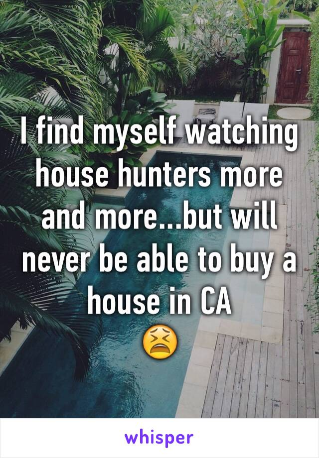 I find myself watching house hunters more and more...but will never be able to buy a house in CA  😫