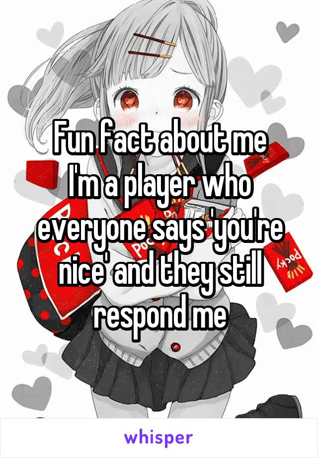 Fun fact about me I'm a player who everyone says 'you're nice' and they still respond me