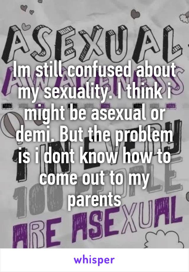 Im still confused about my sexuality. I think i might be asexual or demi. But the problem is i dont know how to come out to my parents