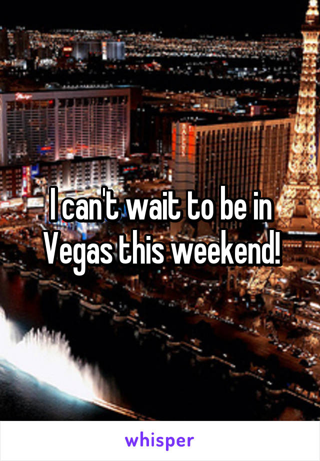 I can't wait to be in Vegas this weekend!