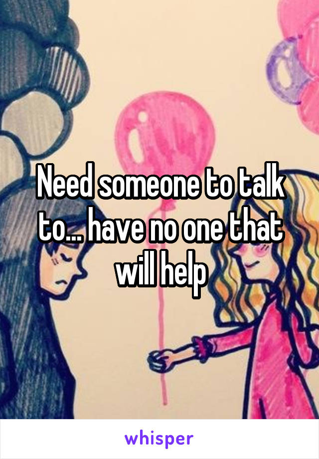 Need someone to talk to... have no one that will help