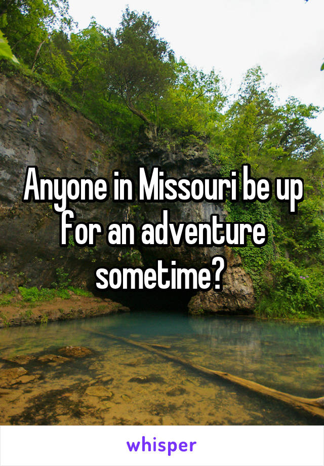 Anyone in Missouri be up for an adventure sometime?