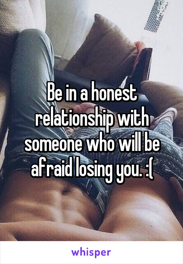 Be in a honest relationship with someone who will be afraid losing you. :(