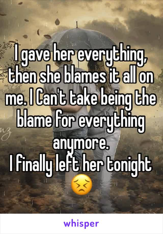 I gave her everything, then she blames it all on me. I Can't take being the blame for everything anymore.  I finally left her tonight 😣