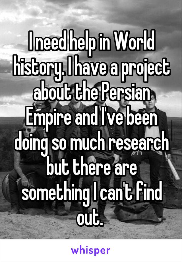 I need help in World history. I have a project about the Persian Empire and I've been doing so much research but there are something I can't find out.