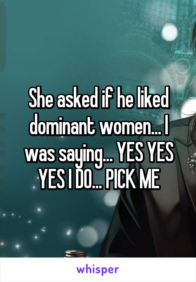 She asked if he liked dominant women... I was saying... YES YES YES I DO... PICK ME