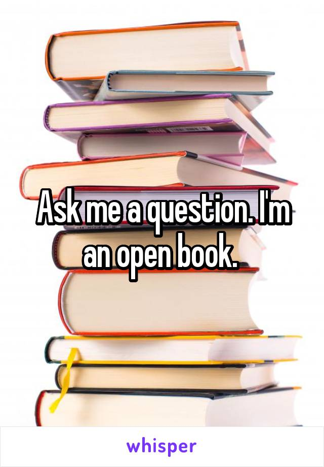Ask me a question. I'm an open book.