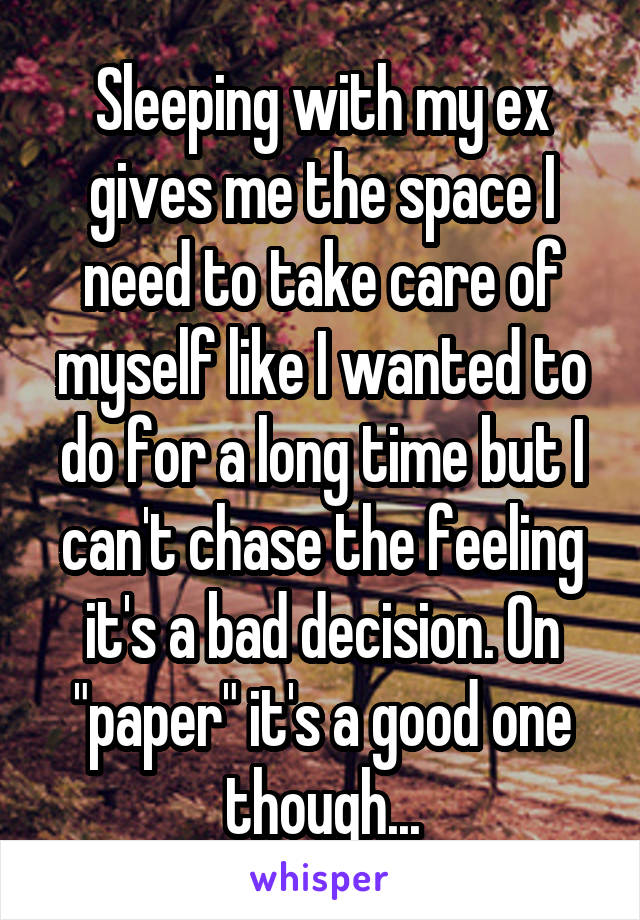 "Sleeping with my ex gives me the space I need to take care of myself like I wanted to do for a long time but I can't chase the feeling it's a bad decision. On ""paper"" it's a good one though..."