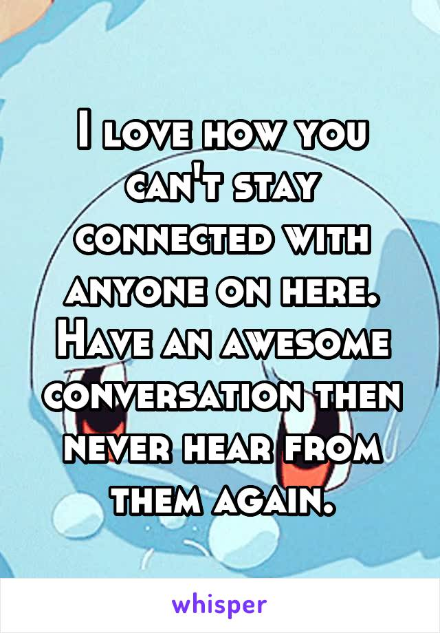 I love how you can't stay connected with anyone on here. Have an awesome conversation then never hear from them again.