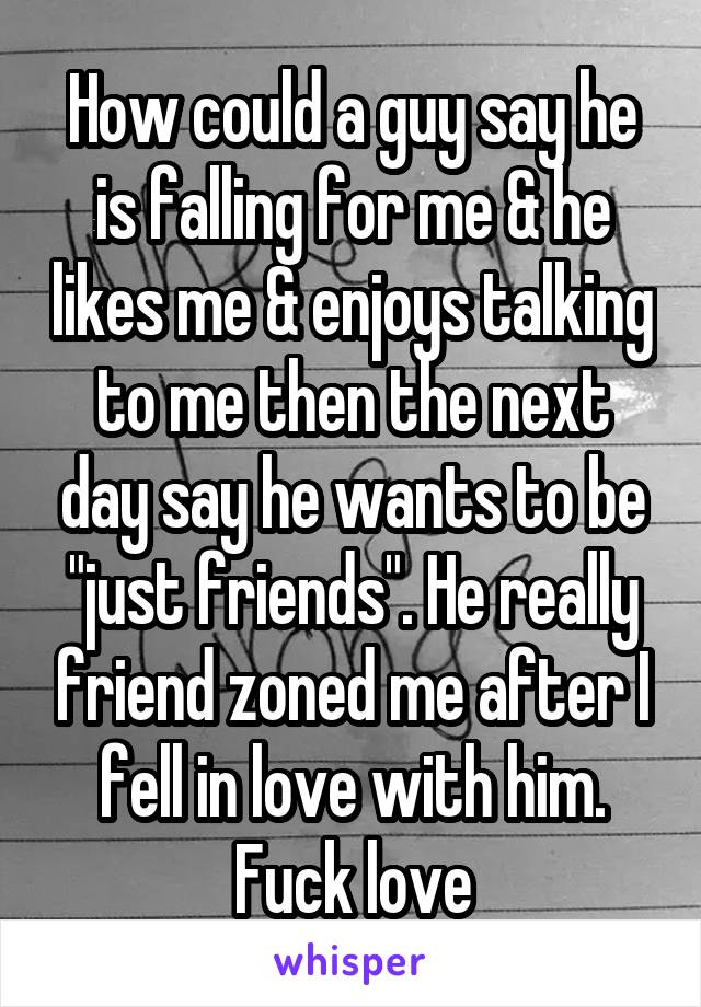 """How could a guy say he is falling for me & he likes me & enjoys talking to me then the next day say he wants to be """"just friends"""". He really friend zoned me after I fell in love with him. Fuck love"""
