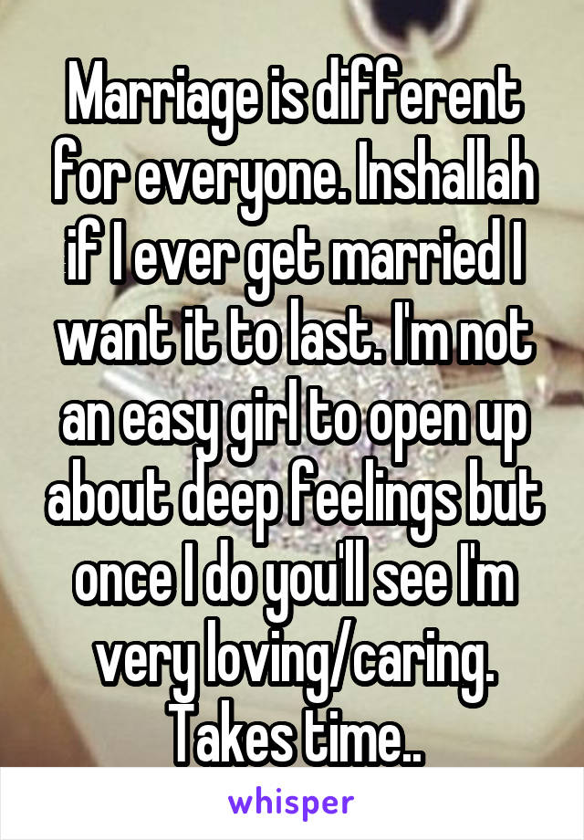 Marriage is different for everyone. Inshallah if I ever get married I want it to last. I'm not an easy girl to open up about deep feelings but once I do you'll see I'm very loving/caring. Takes time..