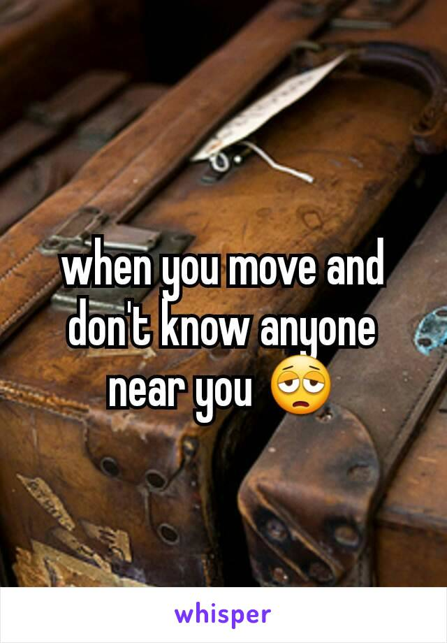 when you move and don't know anyone near you 😩