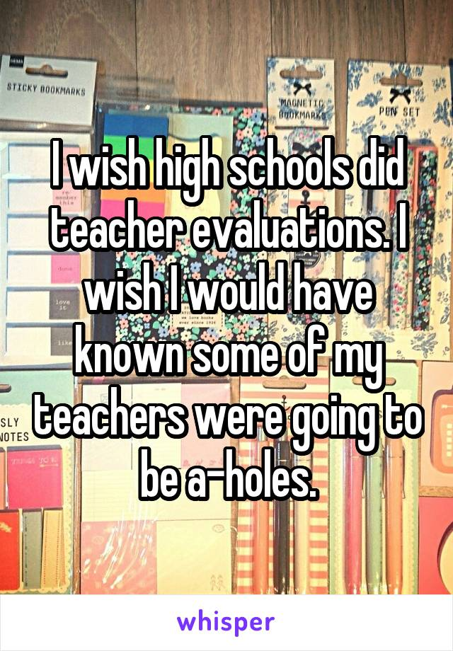 I wish high schools did teacher evaluations. I wish I would have known some of my teachers were going to be a-holes.