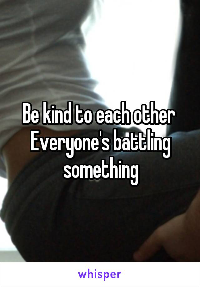 Be kind to each other  Everyone's battling something