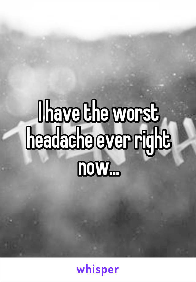 I have the worst headache ever right now...