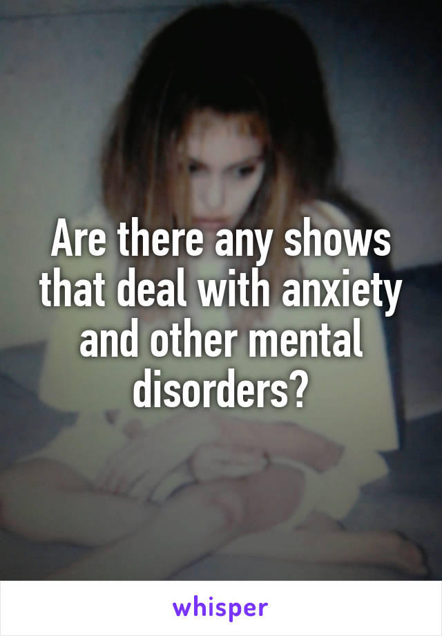 Are there any shows that deal with anxiety and other mental disorders?