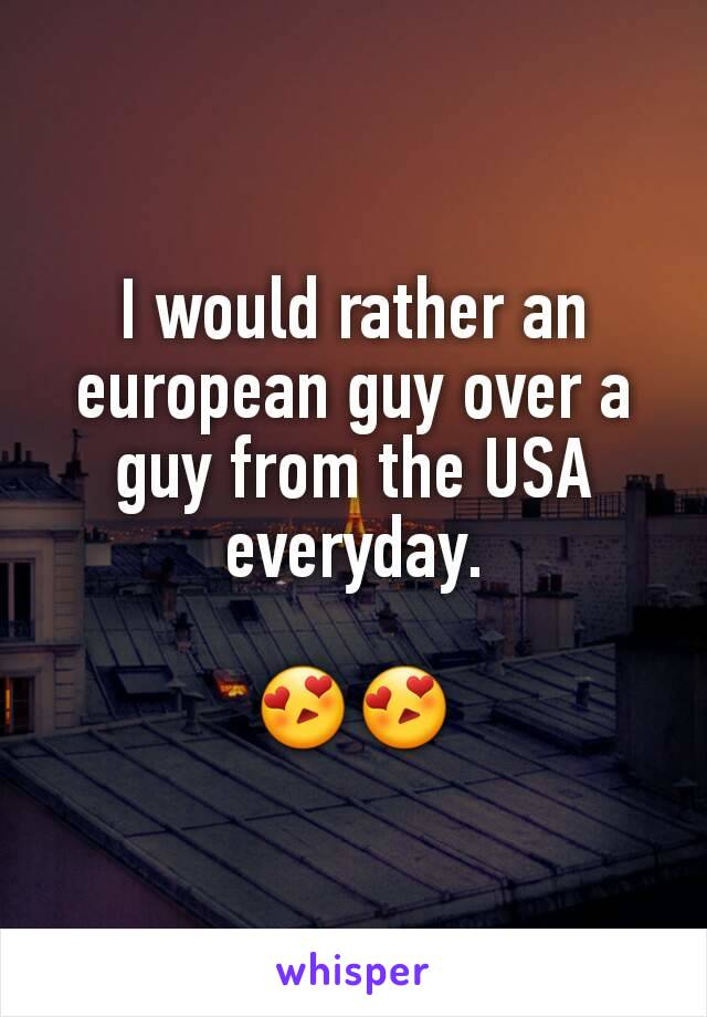 I would rather an european guy over a guy from the USA everyday.  😍😍